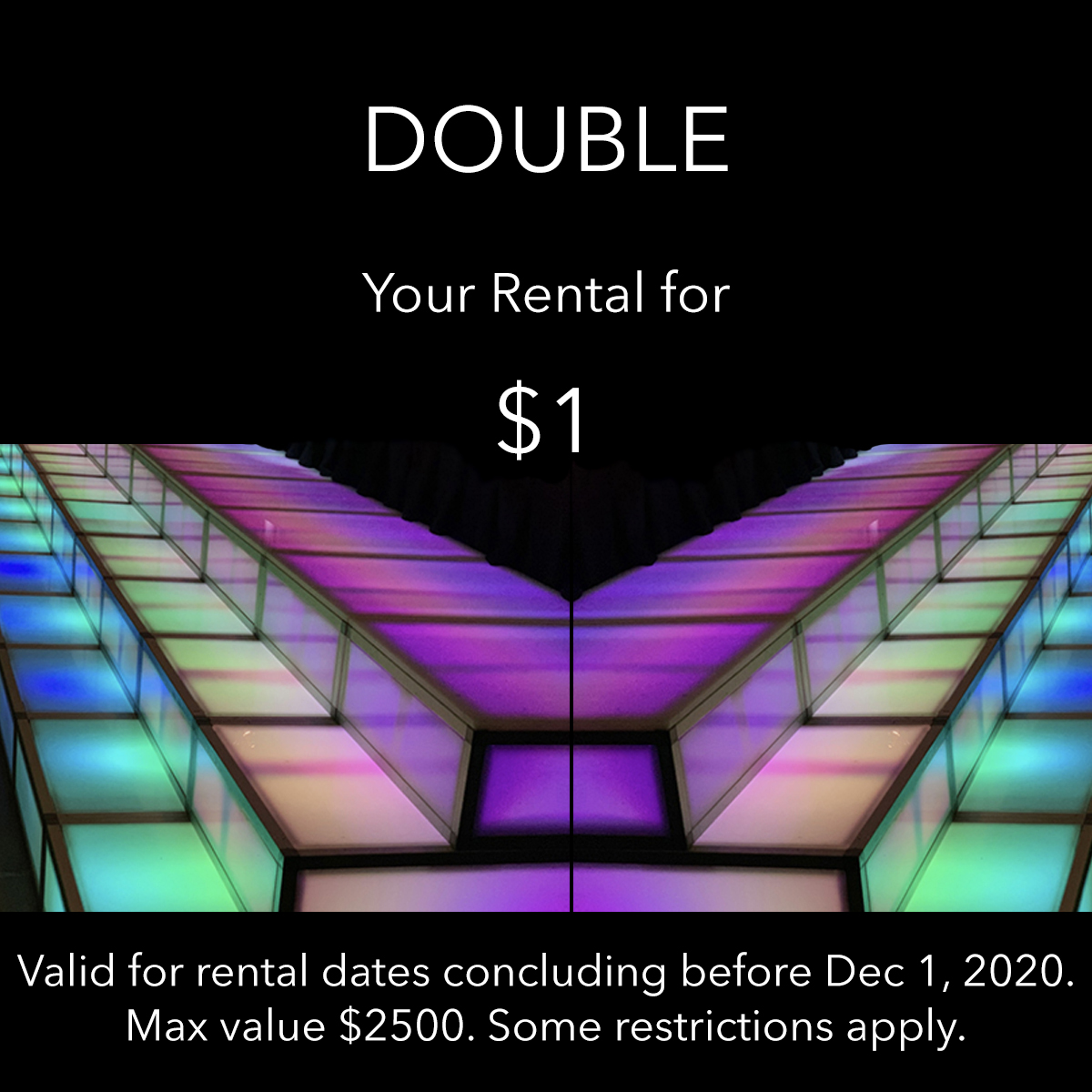 Double your rental for one dollar. Valid for dates prior to December 1st, 2020. Some restrictions apply.